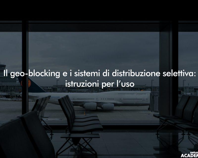 Il Geo-blocking e i sistemi di Distribuzione Selettiva | Mer 25 Set 2019 – h.12:00
