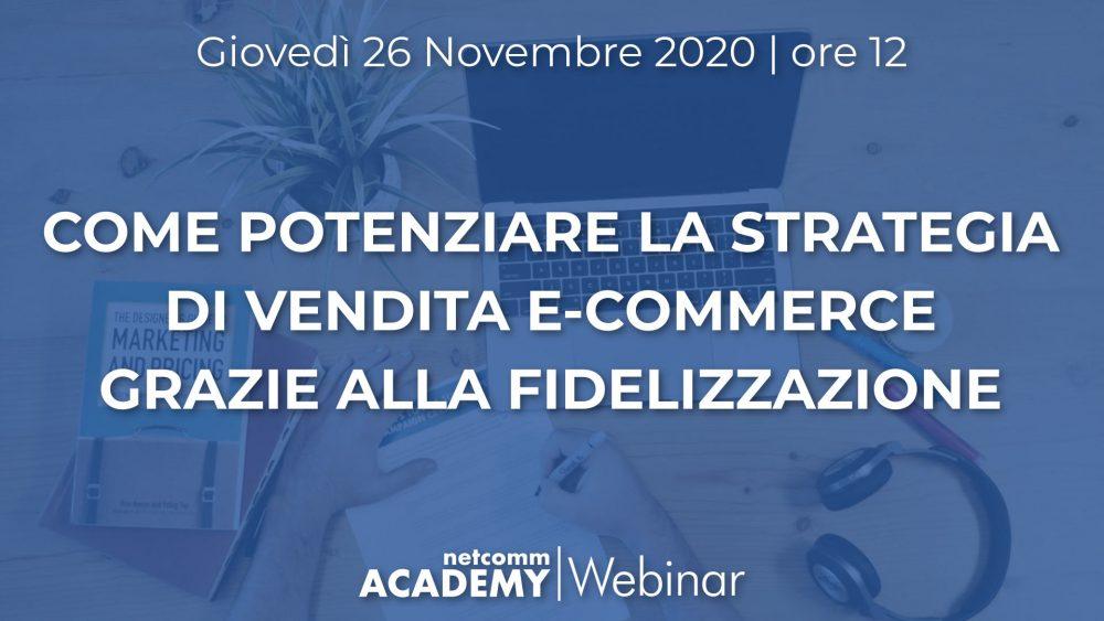 Come Potenziare la Strategia di Vendita E-commerce grazie alla Fidelizzazione | Gio 26 Nov 2020 – h. 12