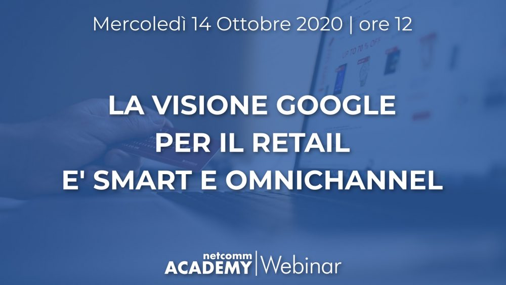 La visione Google per il Retail è Smart e Omnichannel  | Mer 14 Ott 2020 – h. 12