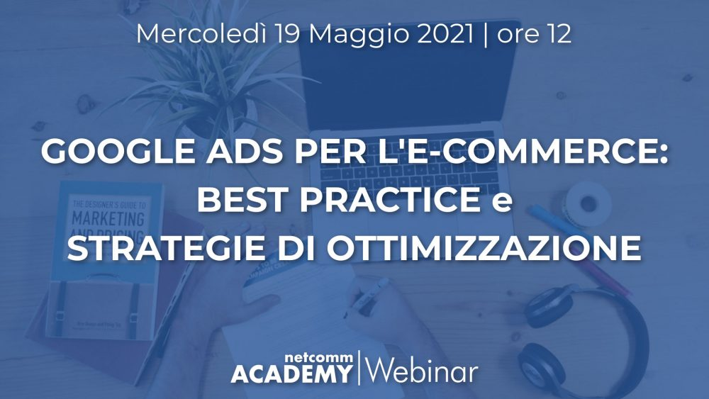 Google Ads per l'E-commerce: Best Practice e Strategie di Ottimizzazione | Mer 19 Mag 2021 – h. 12
