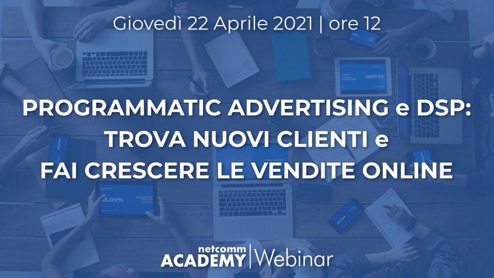 Programmatic Advertising e DSP: trova Nuovi Clienti e fai crescere le Vendite Online | Gio 22 Apr 2021 – h. 12